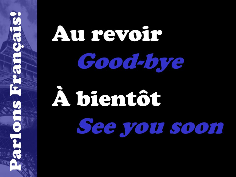 Au revoir Good-bye À bientôt See you soon