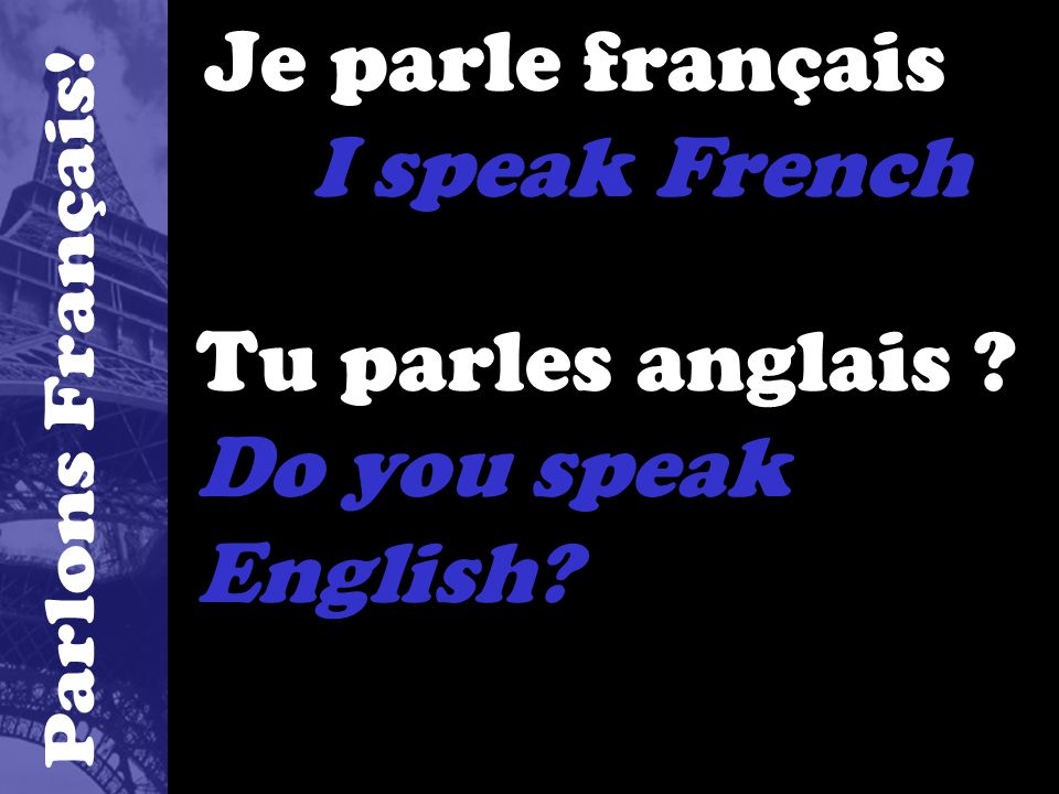 Je parle français I speak French Tu parles anglais Do you speak English