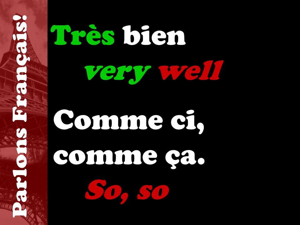 Très bien very well Comme ci, comme ça. So, so