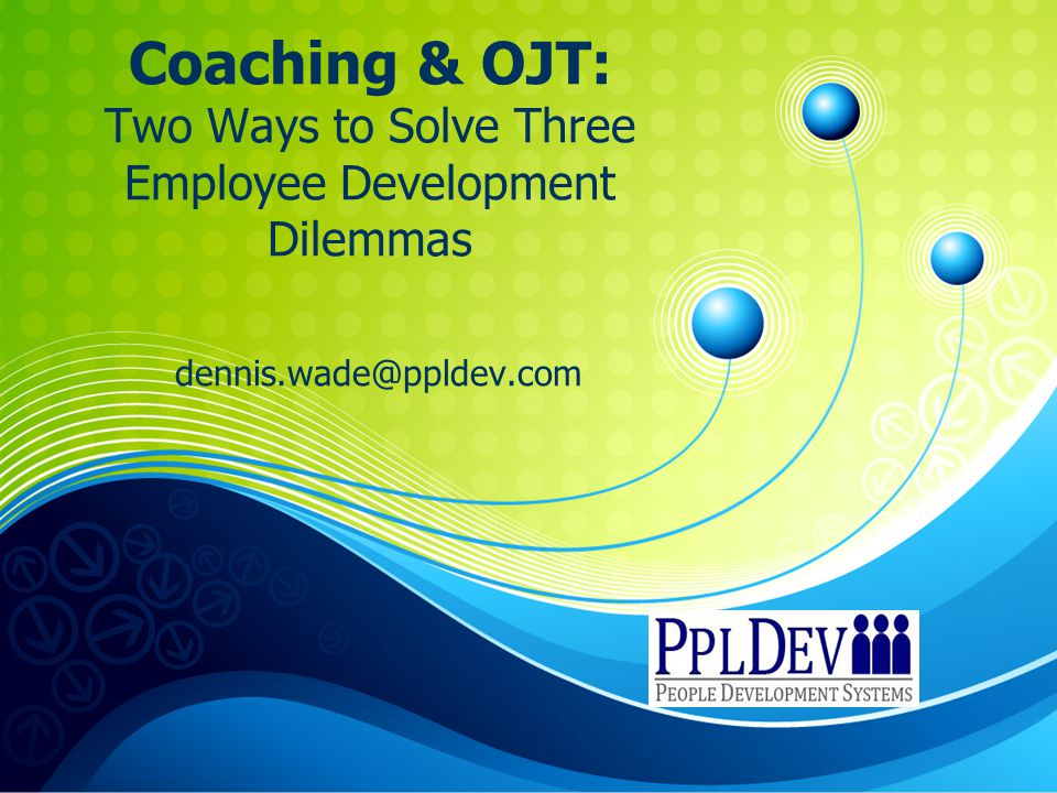 Coaching & OJT: Two Ways to Solve Three Employee Development Dilemmas dennis.wade@ppldev.com