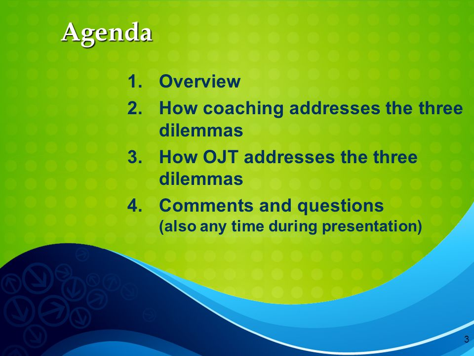 3 Agenda 1.Overview 2.How coaching addresses the three dilemmas 3.How OJT addresses the three dilemmas 4.Comments and questions (also any time during presentation)