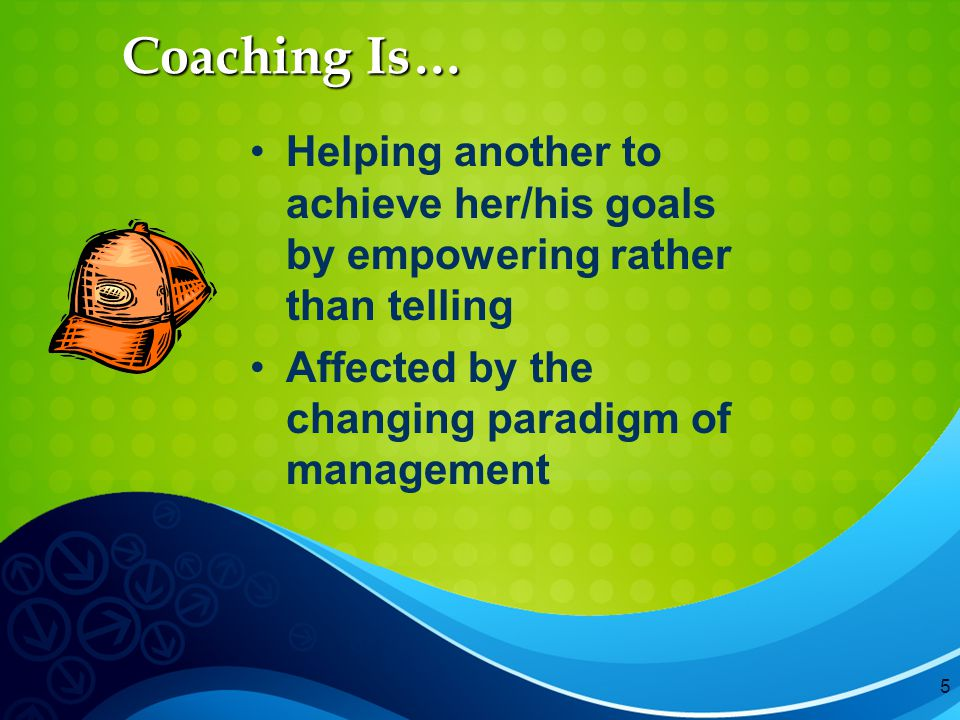 5 Coaching Is… Helping another to achieve her/his goals by empowering rather than telling Affected by the changing paradigm of management