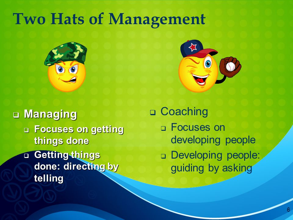 6 Two Hats of Management  Managing  Focuses on getting things done  Getting things done: directing by telling   Coaching   Focuses on developing people   Developing people: guiding by asking