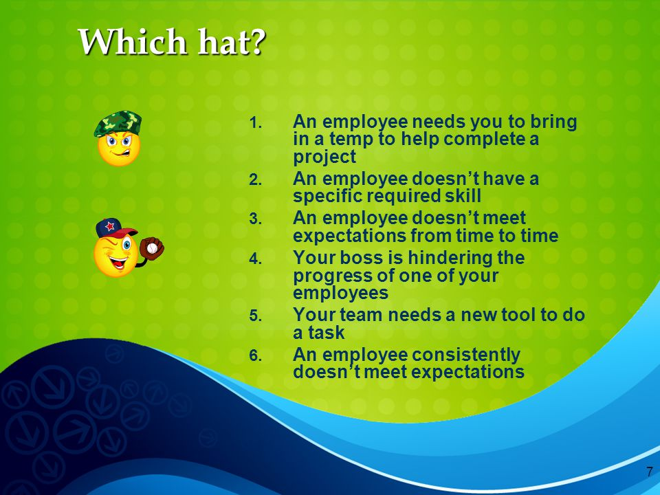 7 Which hat. 1. An employee needs you to bring in a temp to help complete a project 2.
