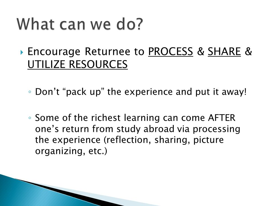  Encourage Returnee to PROCESS & SHARE & UTILIZE RESOURCES ◦ Don't pack up the experience and put it away.