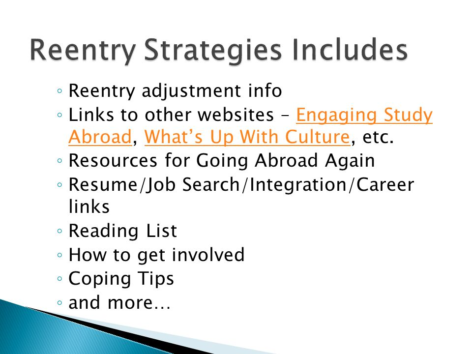 ◦ Reentry adjustment info ◦ Links to other websites – Engaging Study Abroad, What's Up With Culture, etc.Engaging Study AbroadWhat's Up With Culture ◦ Resources for Going Abroad Again ◦ Resume/Job Search/Integration/Career links ◦ Reading List ◦ How to get involved ◦ Coping Tips ◦ and more…
