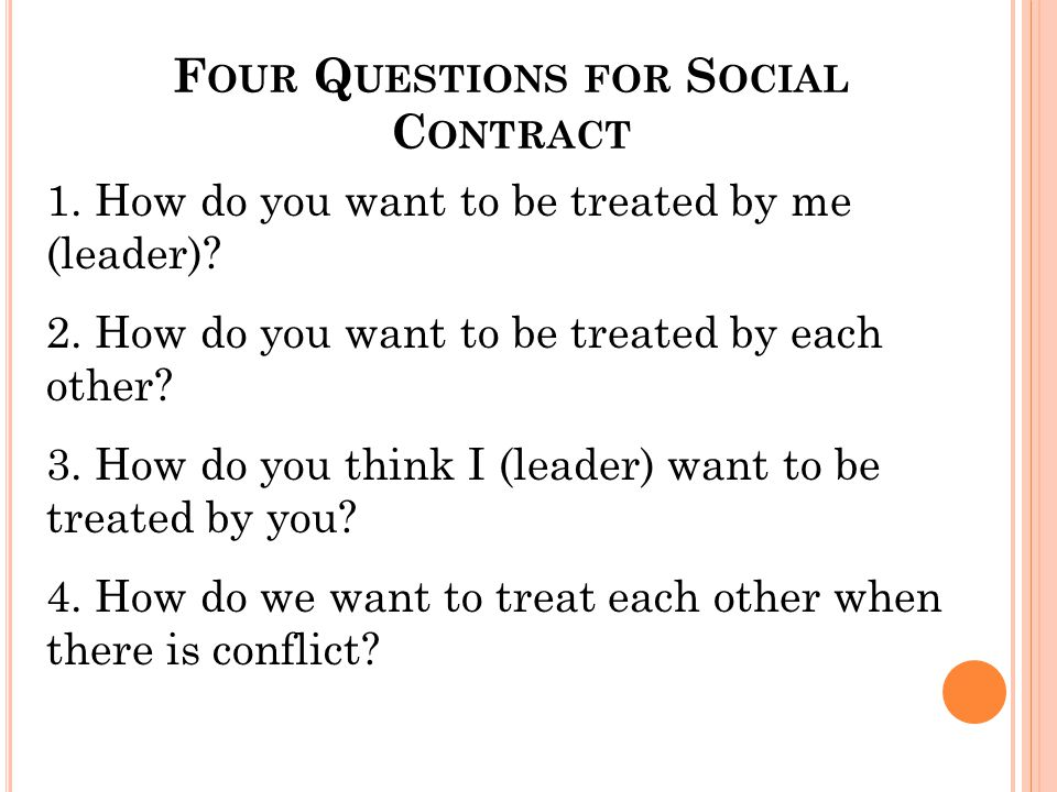F OUR Q UESTIONS FOR S OCIAL C ONTRACT 1. How do you want to be treated by me (leader)? 2. How do you want to be treated by each other? 3. How do you