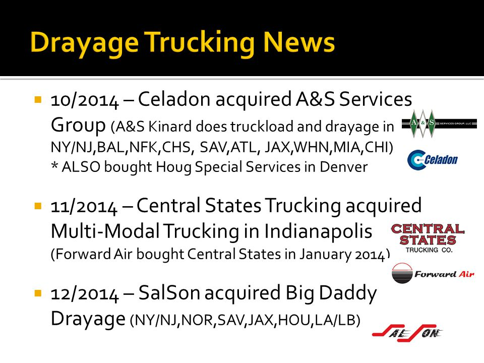  10/2014 – Celadon acquired A&S Services Group (A&S Kinard does truckload and drayage in NY/NJ,BAL,NFK,CHS, SAV,ATL, JAX,WHN,MIA,CHI) * ALSO bought H