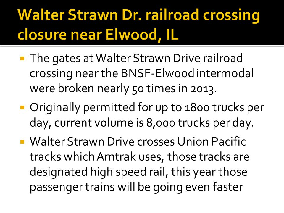  The gates at Walter Strawn Drive railroad crossing near the BNSF-Elwood intermodal were broken nearly 50 times in 2013.  Originally permitted for u