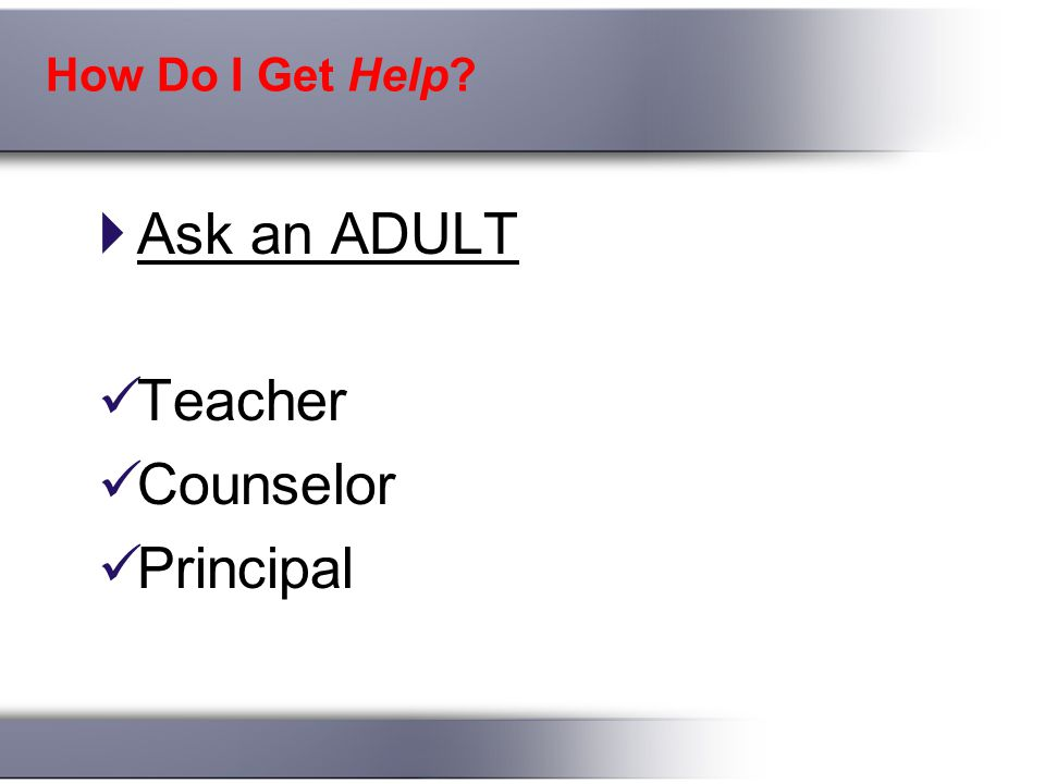 How Do I Get Help  Ask an ADULT Teacher Counselor Principal