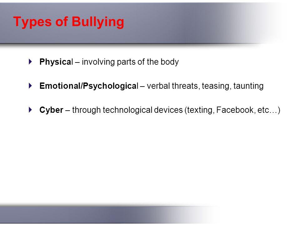 Types of Bullying  Physical – involving parts of the body  Emotional/Psychological – verbal threats, teasing, taunting  Cyber – through technological devices (texting, Facebook, etc…)