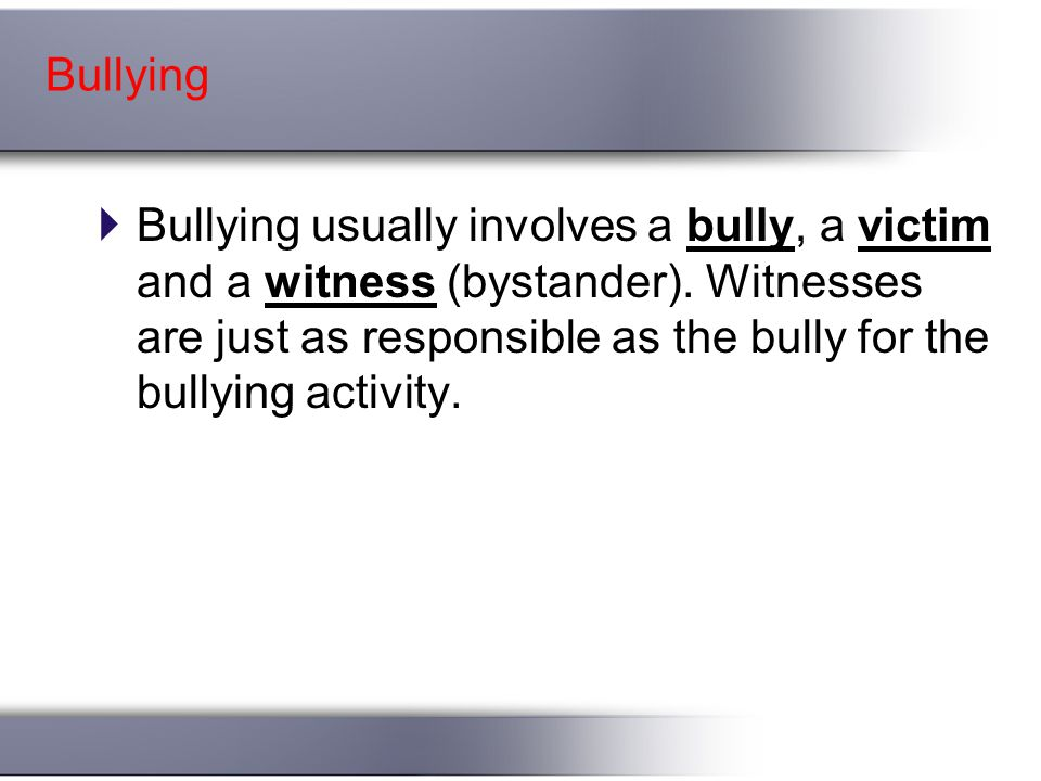 Bullying  Bullying usually involves a bully, a victim and a witness (bystander).