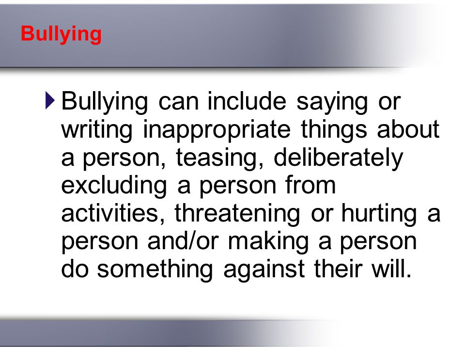 Bullying  Bullying can include saying or writing inappropriate things about a person, teasing, deliberately excluding a person from activities, threatening or hurting a person and/or making a person do something against their will.