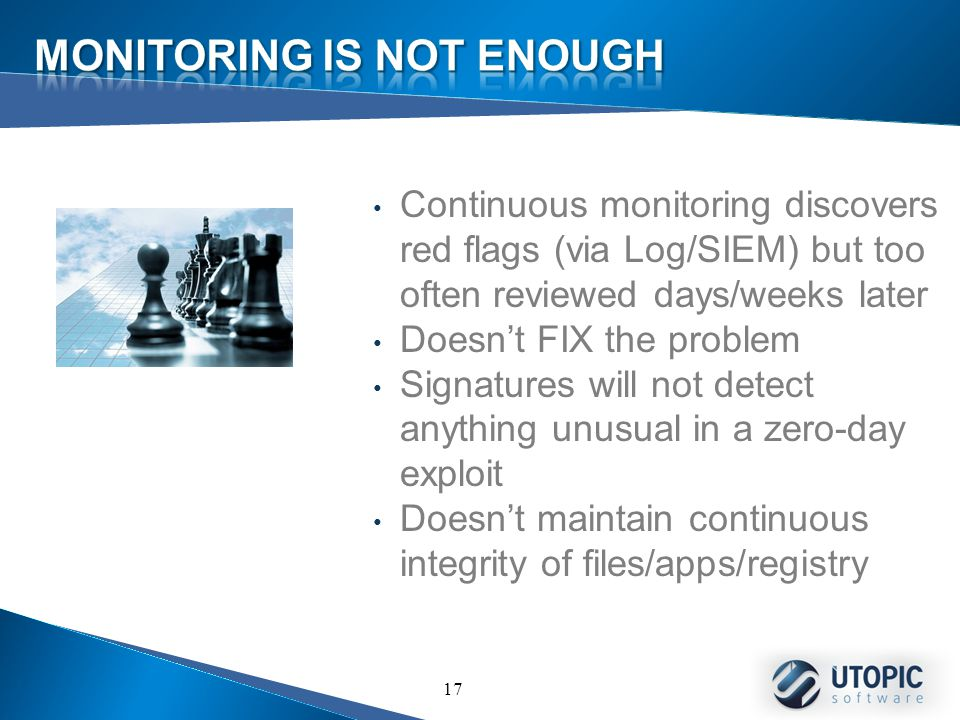 17 Continuous monitoring discovers red flags (via Log/SIEM) but too often reviewed days/weeks later Doesn't FIX the problem Signatures will not detect