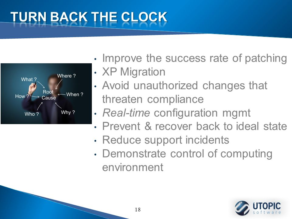 18 Improve the success rate of patching XP Migration Avoid unauthorized changes that threaten compliance Real-time configuration mgmt Prevent & recover back to ideal state Reduce support incidents Demonstrate control of computing environment