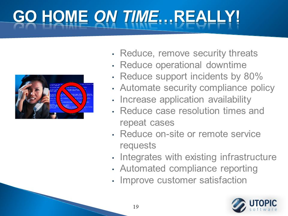 19 Reduce, remove security threats Reduce operational downtime Reduce support incidents by 80% Automate security compliance policy Increase application availability Reduce case resolution times and repeat cases Reduce on-site or remote service requests Integrates with existing infrastructure Automated compliance reporting Improve customer satisfaction