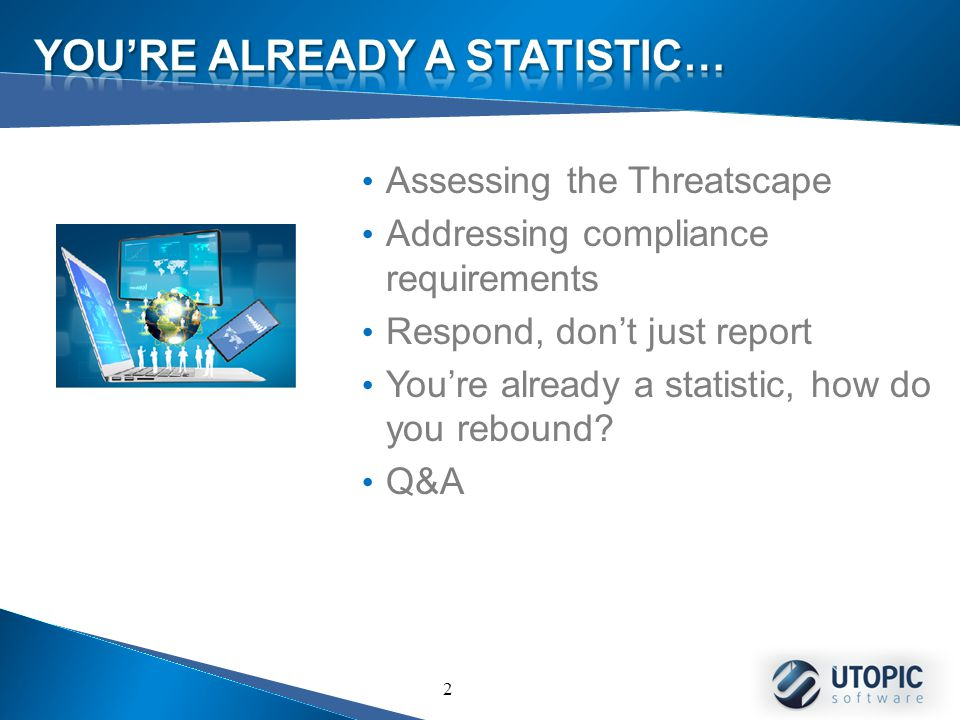 2 Assessing the Threatscape Addressing compliance requirements Respond, don't just report You're already a statistic, how do you rebound.