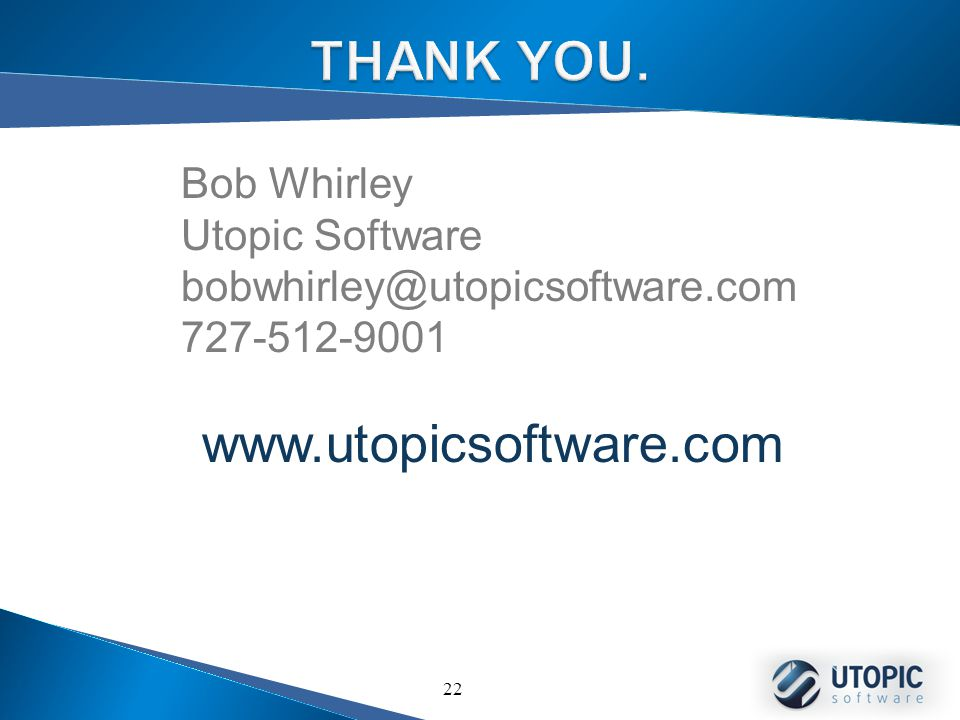 22 Bob Whirley Utopic Software bobwhirley@utopicsoftware.com 727-512-9001 www.utopicsoftware.com