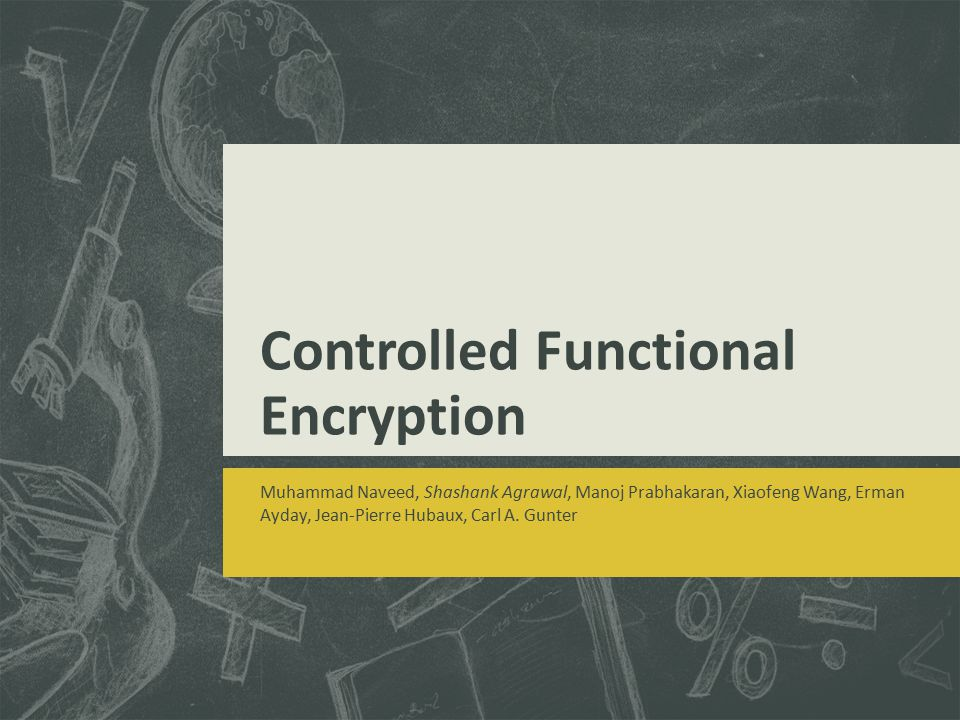 Controlled Functional Encryption Muhammad Naveed, Shashank Agrawal, Manoj Prabhakaran, Xiaofeng Wang, Erman Ayday, Jean-Pierre Hubaux, Carl A. Gunter