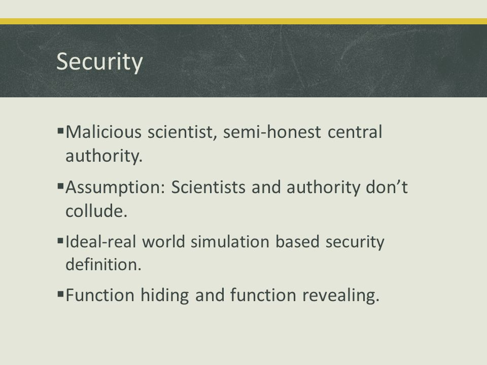 Security  Malicious scientist, semi-honest central authority.