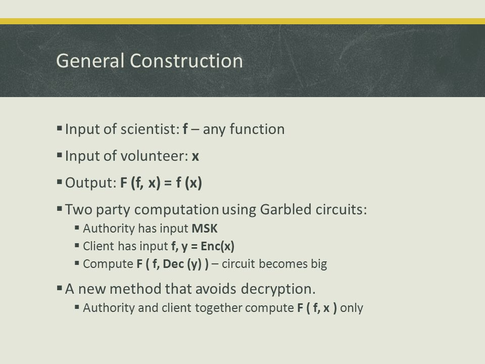 General Construction  Input of scientist: f – any function  Input of volunteer: x  Output: F (f, x) = f (x)  Two party computation using Garbled circuits:  Authority has input MSK  Client has input f, y = Enc(x)  Compute F ( f, Dec (y) ) – circuit becomes big  A new method that avoids decryption.