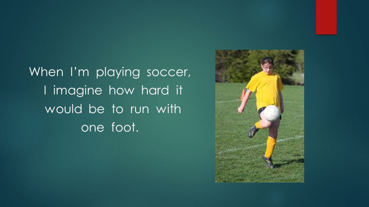 When I'm playing soccer, I imagine how hard it would be to run with one foot.