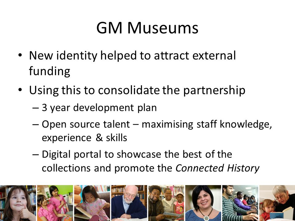 GM Museums New identity helped to attract external funding Using this to consolidate the partnership – 3 year development plan – Open source talent – maximising staff knowledge, experience & skills – Digital portal to showcase the best of the collections and promote the Connected History