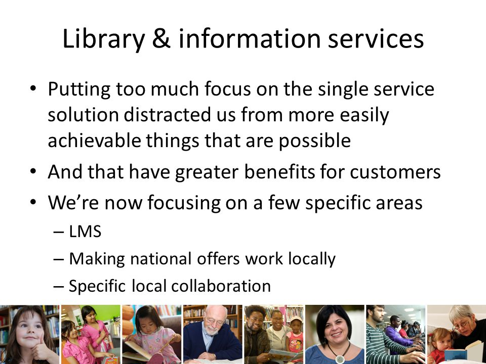 Library & information services Putting too much focus on the single service solution distracted us from more easily achievable things that are possible And that have greater benefits for customers We're now focusing on a few specific areas – LMS – Making national offers work locally – Specific local collaboration