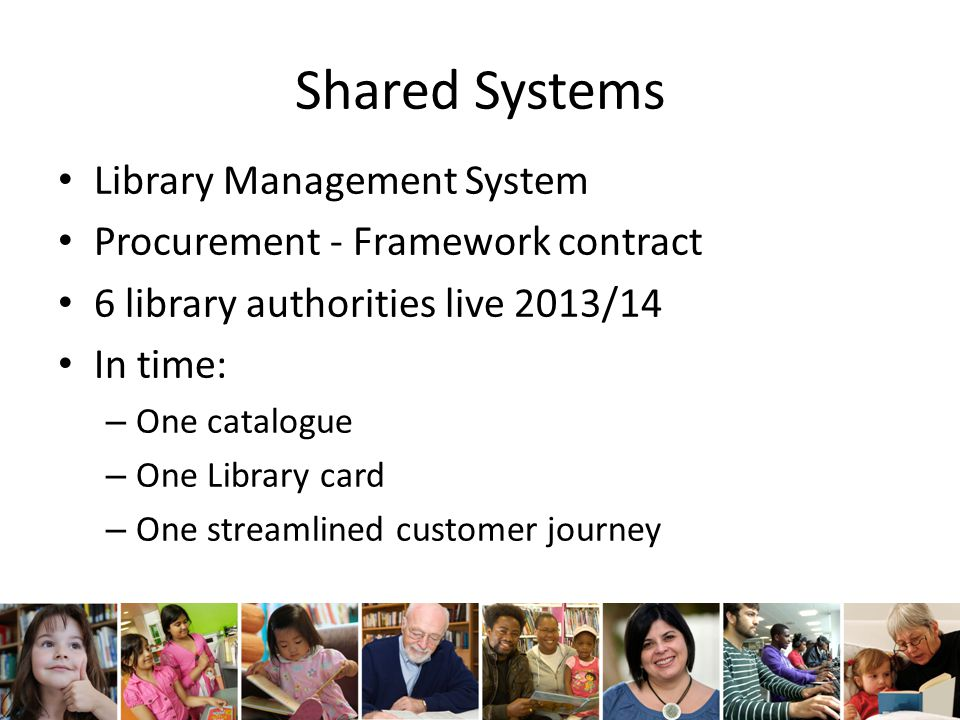 Shared Systems Library Management System Procurement - Framework contract 6 library authorities live 2013/14 In time: – One catalogue – One Library card – One streamlined customer journey