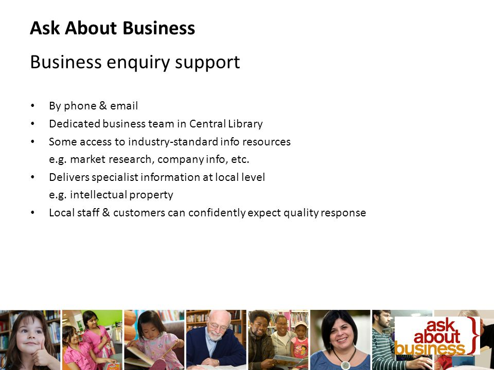 By phone & email Dedicated business team in Central Library Some access to industry-standard info resources e.g.
