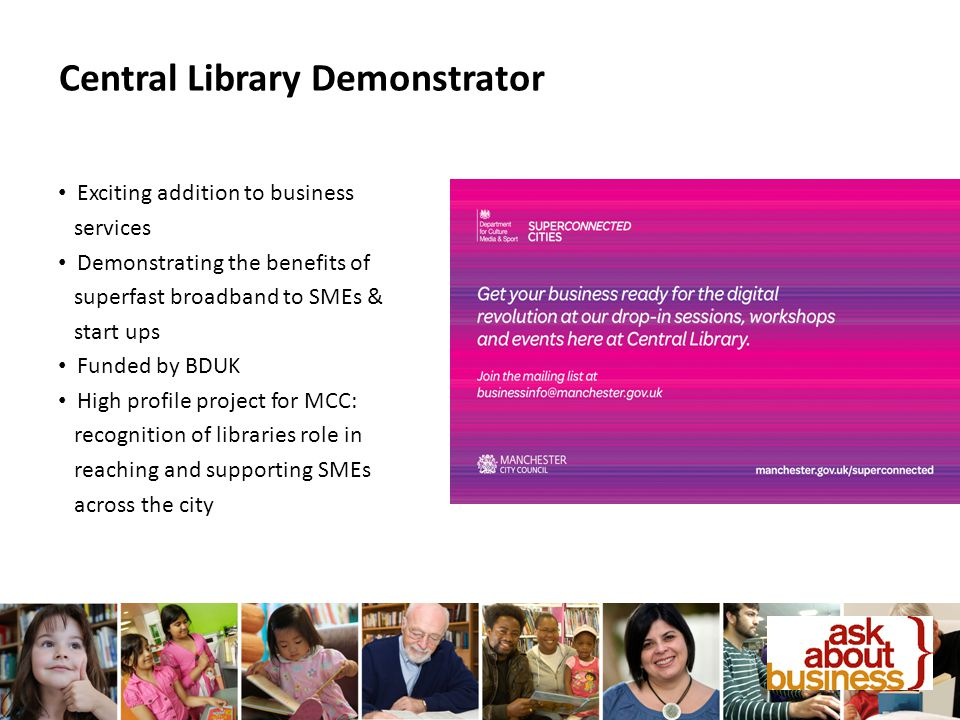 Central Library Demonstrator Exciting addition to business services Demonstrating the benefits of superfast broadband to SMEs & start ups Funded by BDUK High profile project for MCC: recognition of libraries role in reaching and supporting SMEs across the city