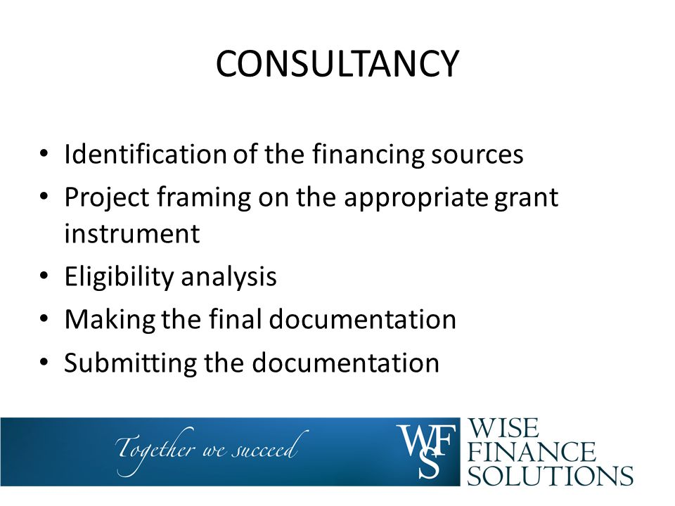 CONSULTANCY Identification of the financing sources Project framing on the appropriate grant instrument Eligibility analysis Making the final document