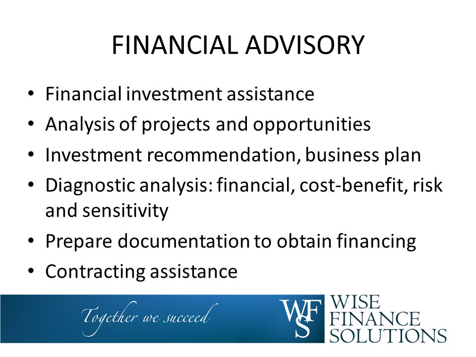 FINANCIAL ADVISORY Financial investment assistance Analysis of projects and opportunities Investment recommendation, business plan Diagnostic analysis