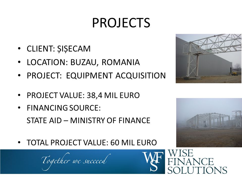 PROJECTS CLIENT: ȘIȘECAM LOCATION: BUZAU, ROMANIA PROJECT: EQUIPMENT ACQUISITION PROJECT VALUE: 38,4 MIL EURO FINANCING SOURCE: STATE AID – MINISTRY O