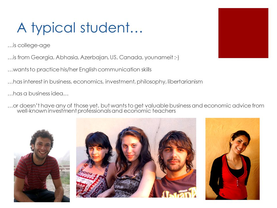 A typical student… …is college-age …is from Georgia, Abhasia, Azerbajan, US, Canada, younameit :-) …wants to practice his/her English communication skills …has interest in business, economics, investment, philosophy, libertarianism …has a business idea… …or doesn't have any of those yet, but wants to get valuable business and economic advice from well-known investment professionals and economic teachers