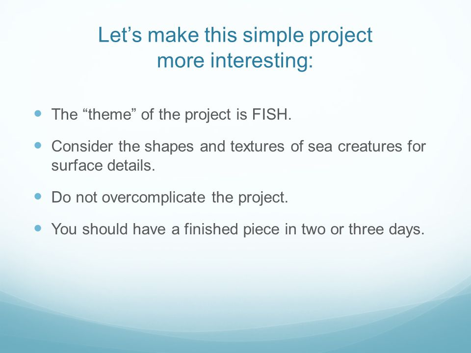 "Let's make this simple project more interesting: The ""theme"" of the project is FISH. Consider the shapes and textures of sea creatures for surface det"