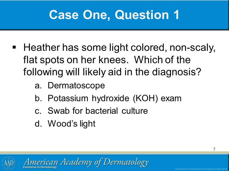 7 Case One, Question 1  Heather has some light colored, non-scaly, flat spots on her knees.