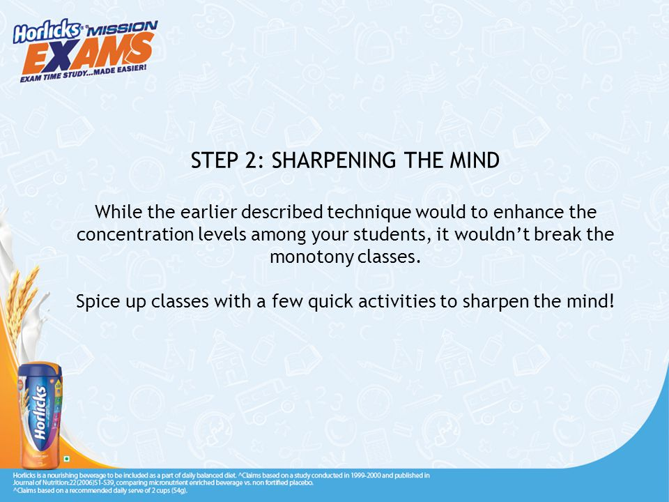 STEP 2: SHARPENING THE MIND While the earlier described technique would to enhance the concentration levels among your students, it wouldn't break the monotony classes.