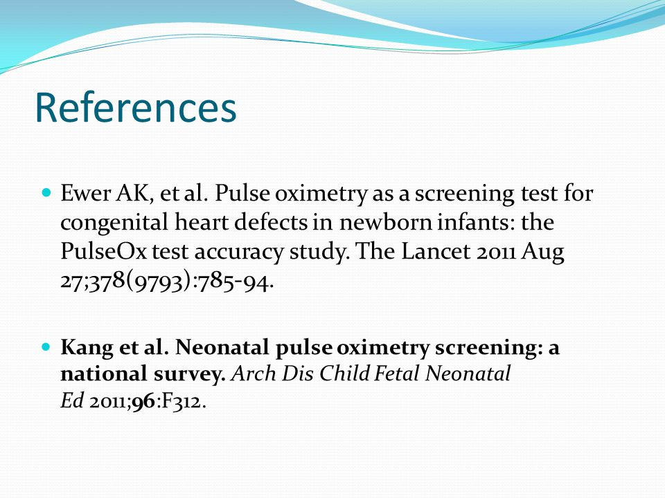 References Ewer AK, et al. Pulse oximetry as a screening test for congenital heart defects in newborn infants: the PulseOx test accuracy study. The La