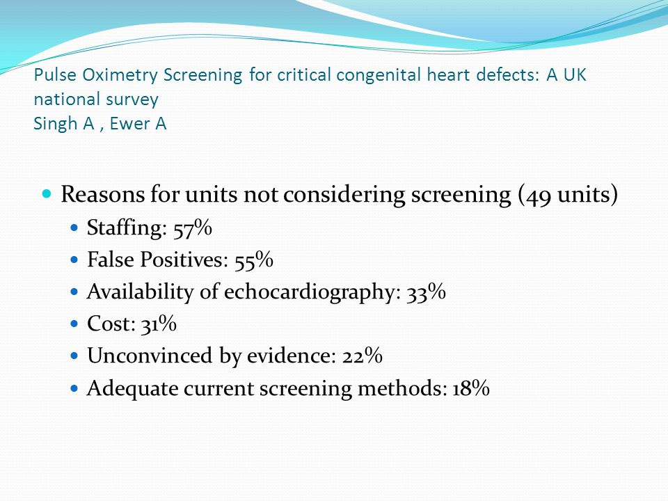 Pulse Oximetry Screening for critical congenital heart defects: A UK national survey Singh A, Ewer A Reasons for units not considering screening (49 u