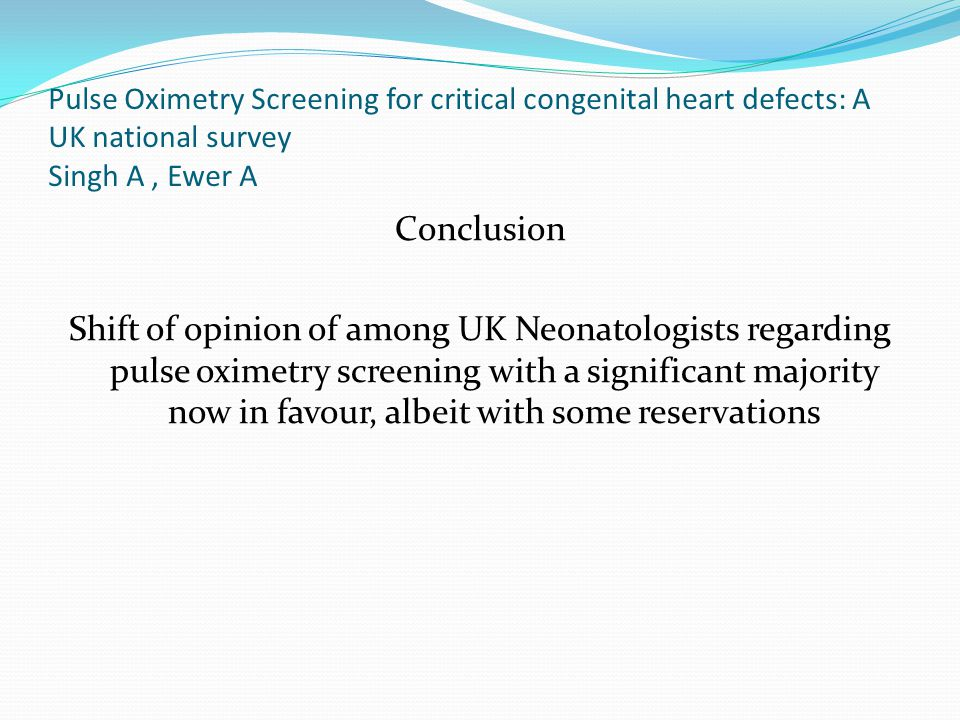 Pulse Oximetry Screening for critical congenital heart defects: A UK national survey Singh A, Ewer A Conclusion Shift of opinion of among UK Neonatolo