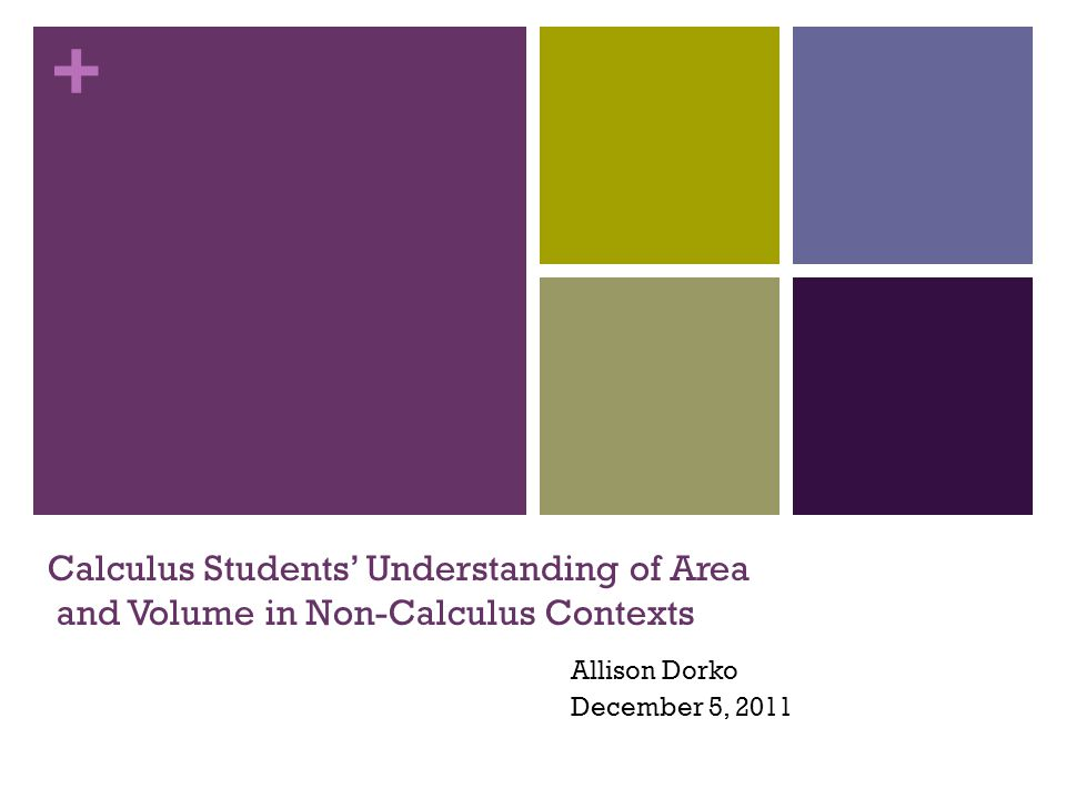 + Calculus Students' Understanding of Area and Volume in Non-Calculus Contexts Allison Dorko December 5, 2011
