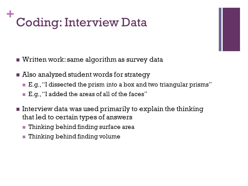 + Coding: Interview Data Written work: same algorithm as survey data Also analyzed student words for strategy E.g., I dissected the prism into a box and two triangular prisms E.g., I added the areas of all of the faces Interview data was used primarily to explain the thinking that led to certain types of answers Thinking behind finding surface area Thinking behind finding volume