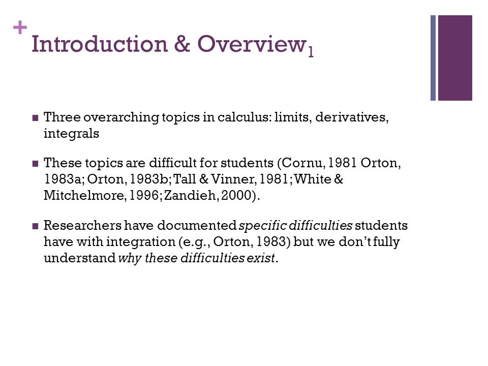 + Introduction & Overview 1 Three overarching topics in calculus: limits, derivatives, integrals These topics are difficult for students (Cornu, 1981 Orton, 1983a; Orton, 1983b; Tall & Vinner, 1981; White & Mitchelmore, 1996; Zandieh, 2000).