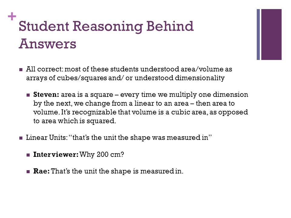 + Student Reasoning Behind Answers All correct: most of these students understood area/volume as arrays of cubes/squares and/ or understood dimensionality Steven: area is a square – every time we multiply one dimension by the next, we change from a linear to an area – then area to volume.