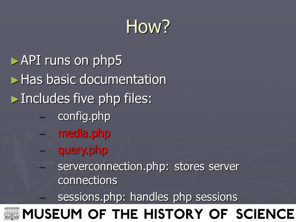 How? ► API runs on php5 ► Has basic documentation ► Includes five php files: – config.php – media.php – query.php – serverconnection.php: stores serve