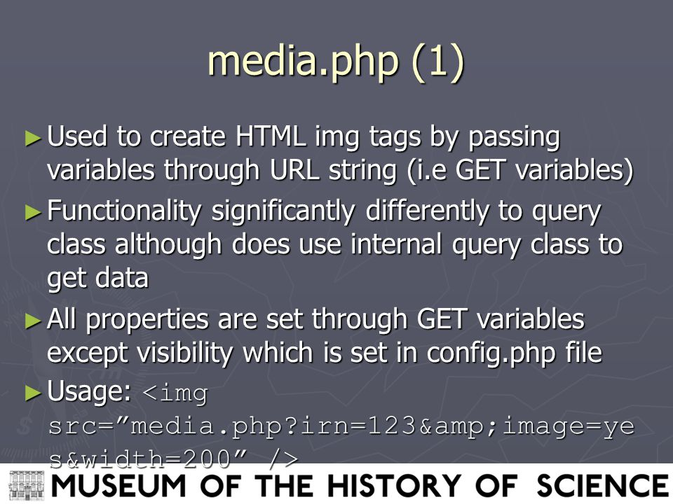 media.php (1) ► Used to create HTML img tags by passing variables through URL string (i.e GET variables) ► Functionality significantly differently to query class although does use internal query class to get data ► All properties are set through GET variables except visibility which is set in config.php file ► Usage: ► Usage: