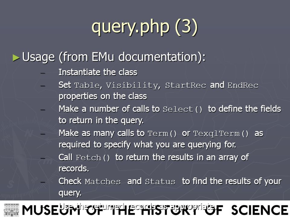 query.php (3) ► Usage (from EMu documentation): – Instantiate the class – Set Table, Visibility, StartRec and EndRec properties on the class – Make a number of calls to Select() to define the fields to return in the query.