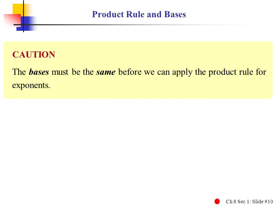Ch 8 Sec 1: Slide #10 Product Rule and Bases The bases must be the same before we can apply the product rule for exponents. CAUTION