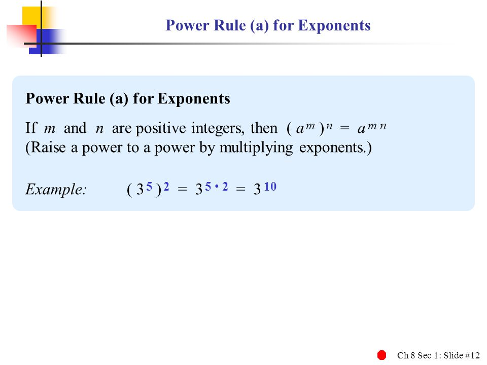 Ch 8 Sec 1: Slide #12 Power Rule (a) for Exponents If m and n are positive integers, then ( a m ) n = a m n (Raise a power to a power by multiplying e